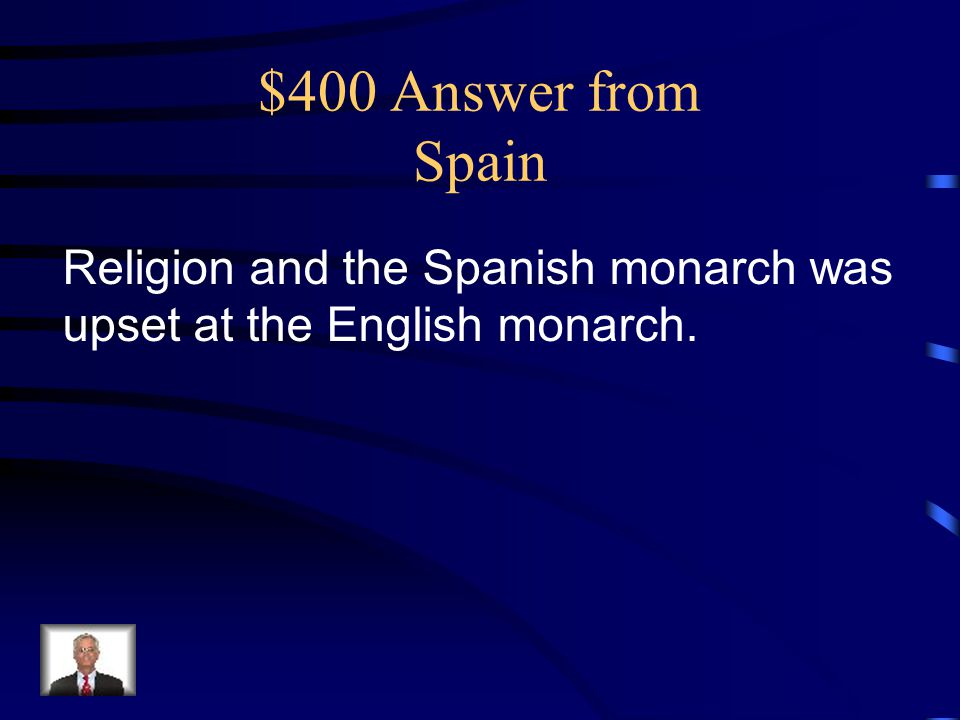 $400 Answer from Spain Religion and the Spanish monarch was upset at the English monarch.