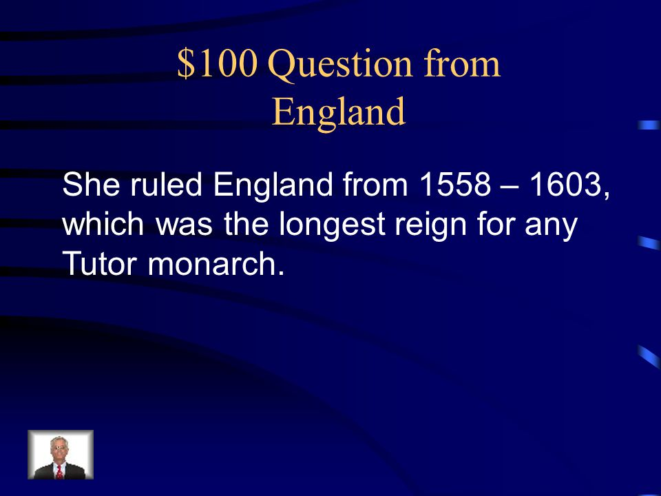$100 Question from England She ruled England from 1558 – 1603, which was the longest reign for any Tutor monarch.