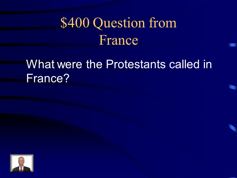 $400 Question from France What were the Protestants called in France