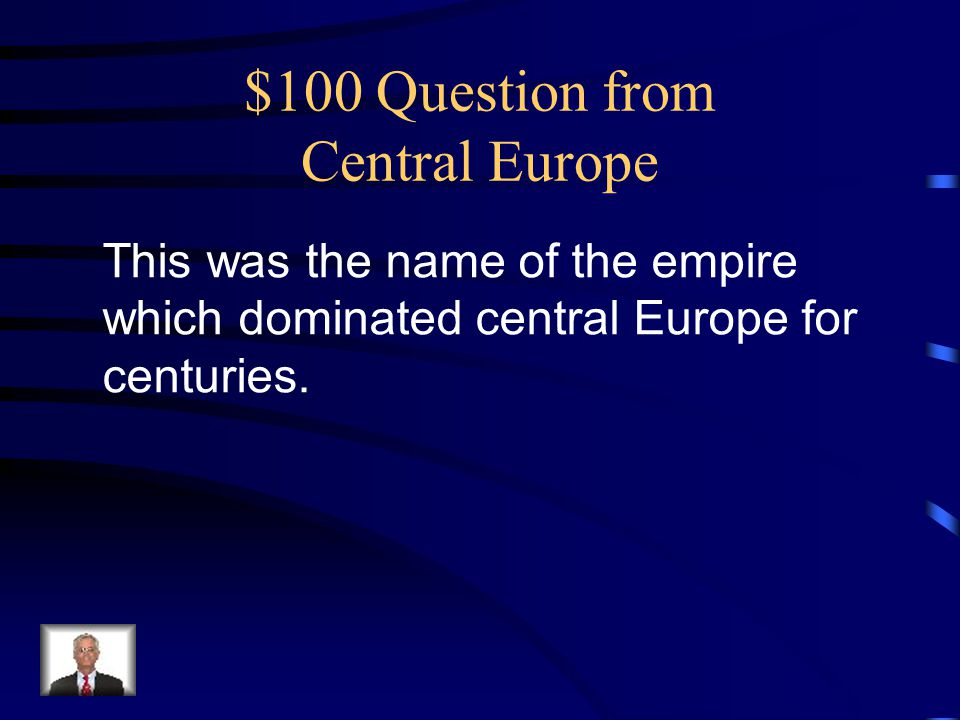 $100 Question from Central Europe This was the name of the empire which dominated central Europe for centuries.