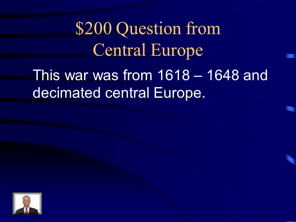 $200 Question from Central Europe This war was from 1618 – 1648 and decimated central Europe.