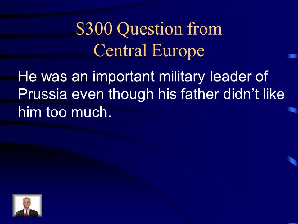 $300 Question from Central Europe He was an important military leader of Prussia even though his father didn't like him too much.