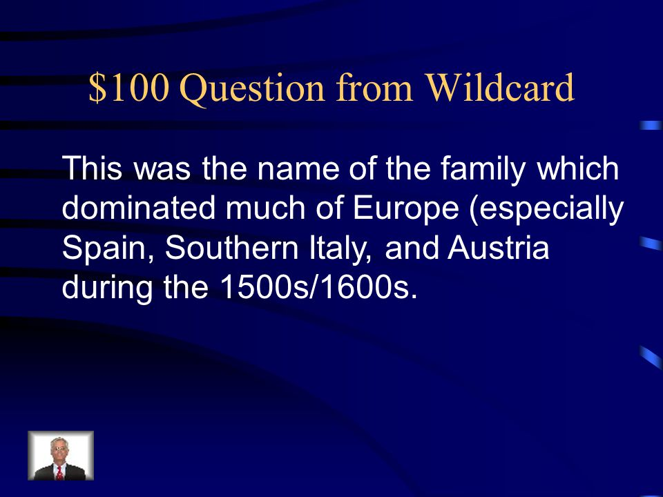 $100 Question from Wildcard This was the name of the family which dominated much of Europe (especially Spain, Southern Italy, and Austria during the 1500s/1600s.