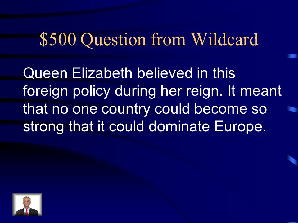 $500 Question from Wildcard Queen Elizabeth believed in this foreign policy during her reign.