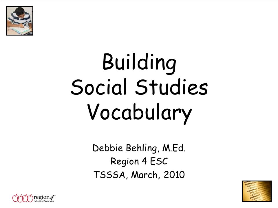 Building Social Studies Vocabulary Debbie Behling, M.Ed. Region 4 ESC TSSSA, March, 2010