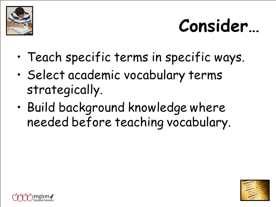 Consider… Teach specific terms in specific ways. Select academic vocabulary terms strategically.