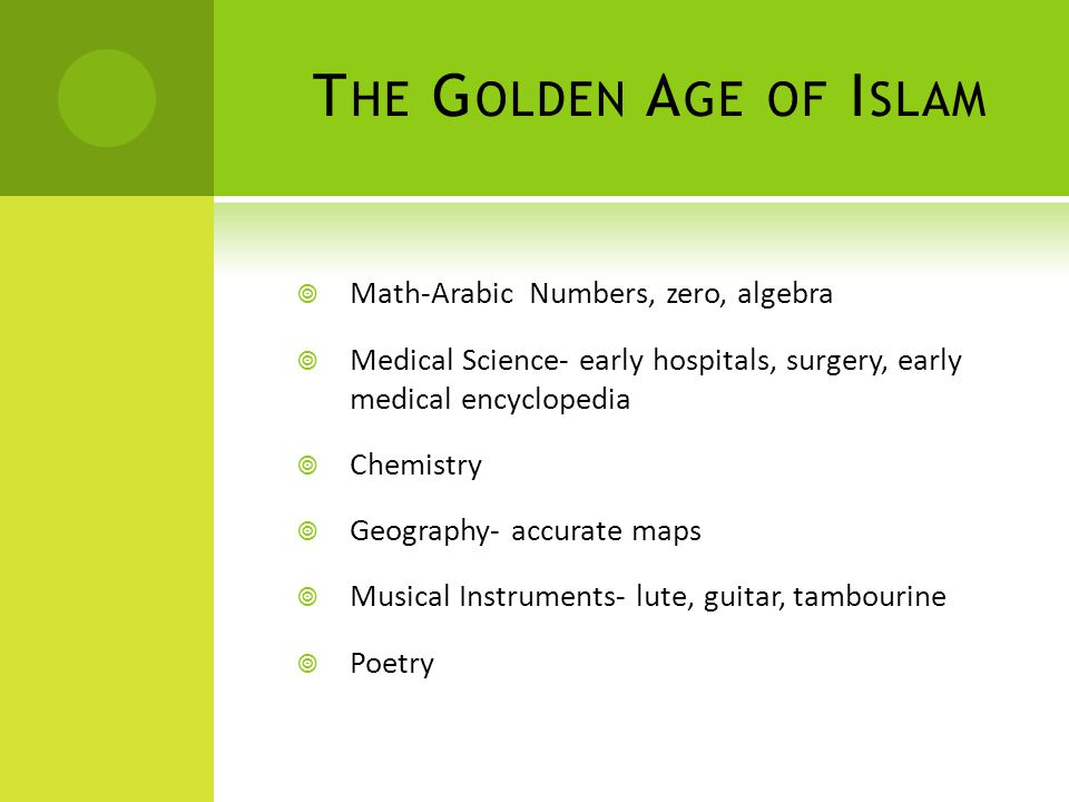 T HE G OLDEN A GE OF I SLAM  Math-Arabic Numbers, zero, algebra  Medical Science- early hospitals, surgery, early medical encyclopedia  Chemistry  Geography- accurate maps  Musical Instruments- lute, guitar, tambourine  Poetry