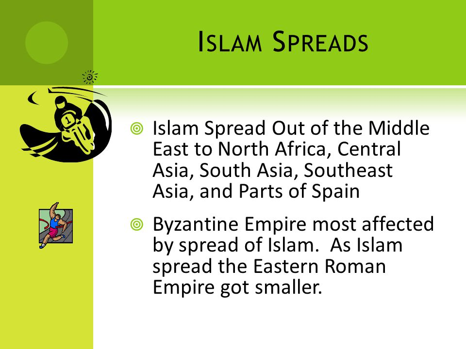 I SLAM S PREADS  Islam Spread Out of the Middle East to North Africa, Central Asia, South Asia, Southeast Asia, and Parts of Spain  Byzantine Empire most affected by spread of Islam.