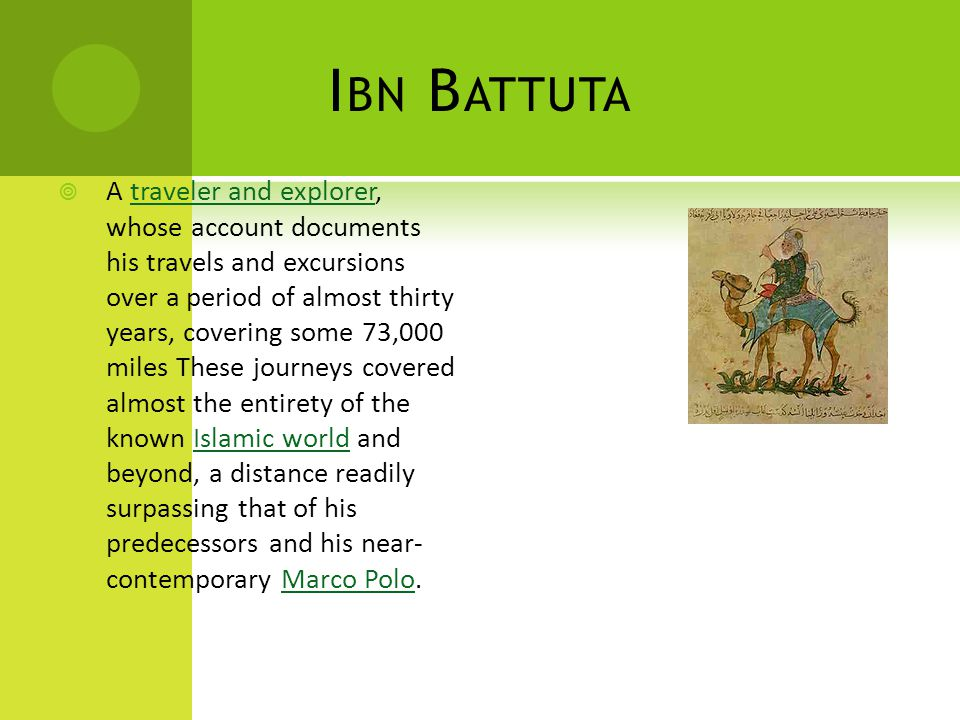 I BN B ATTUTA  A traveler and explorer, whose account documents his travels and excursions over a period of almost thirty years, covering some 73,000 miles These journeys covered almost the entirety of the known Islamic world and beyond, a distance readily surpassing that of his predecessors and his near- contemporary Marco Polo.traveler and explorerIslamic worldMarco Polo