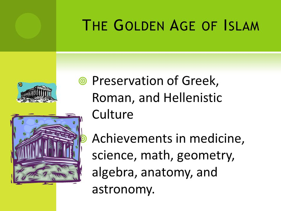 T HE G OLDEN A GE OF I SLAM  Preservation of Greek, Roman, and Hellenistic Culture  Achievements in medicine, science, math, geometry, algebra, anatomy, and astronomy.