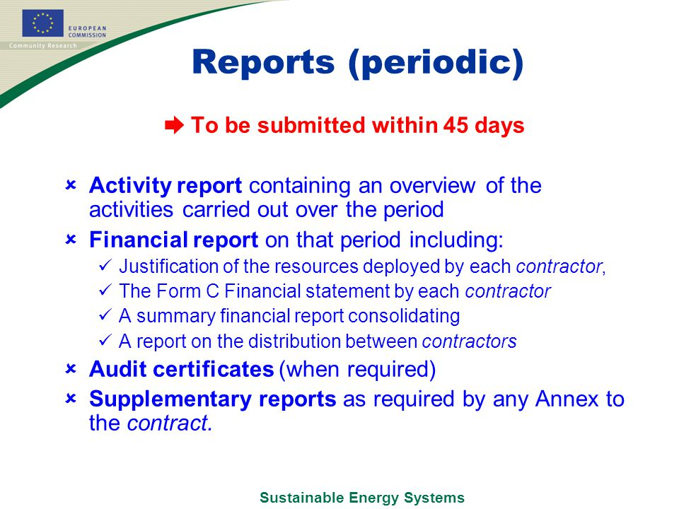 Sustainable Energy Systems Reports (periodic) ➨ To be submitted within 45 days  Activity report containing an overview of the activities carried out over the period  Financial report on that period including: Justification of the resources deployed by each contractor, The Form C Financial statement by each contractor A summary financial report consolidating A report on the distribution between contractors  Audit certificates (when required)  Supplementary reports as required by any Annex to the contract.