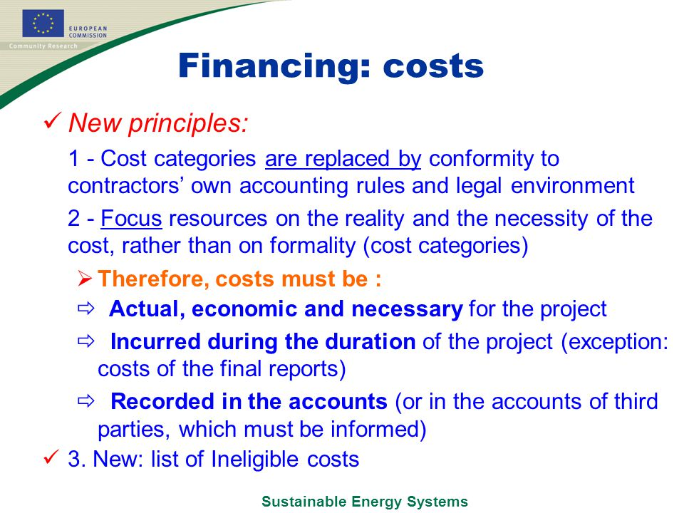 Sustainable Energy Systems Financing: costs New principles:  1 - Cost categories are replaced by conformity to contractors' own accounting rules and legal environment  2 - Focus resources on the reality and the necessity of the cost, rather than on formality (cost categories)  Therefore, costs must be :  Actual, economic and necessary for the project  Incurred during the duration of the project (exception: costs of the final reports)  Recorded in the accounts (or in the accounts of third parties, which must be informed) 3.