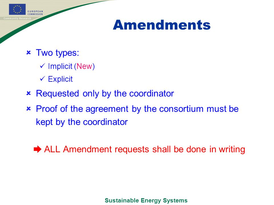 Sustainable Energy Systems Amendments  Two types: Implicit (New) Explicit  Requested only by the coordinator  Proof of the agreement by the consortium must be kept by the coordinator ➨ ALL Amendment requests shall be done in writing