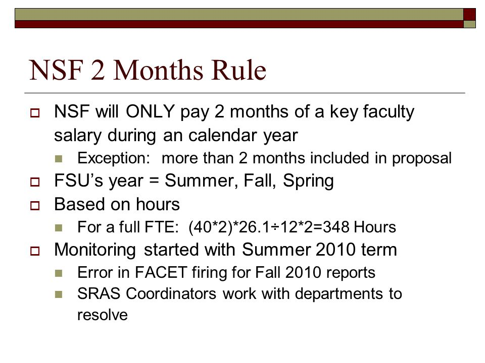 NSF 2 Months Rule  NSF will ONLY pay 2 months of a key faculty salary during an calendar year Exception: more than 2 months included in proposal  FSU's year = Summer, Fall, Spring  Based on hours For a full FTE: (40*2)*26.1÷12*2=348 Hours  Monitoring started with Summer 2010 term Error in FACET firing for Fall 2010 reports SRAS Coordinators work with departments to resolve
