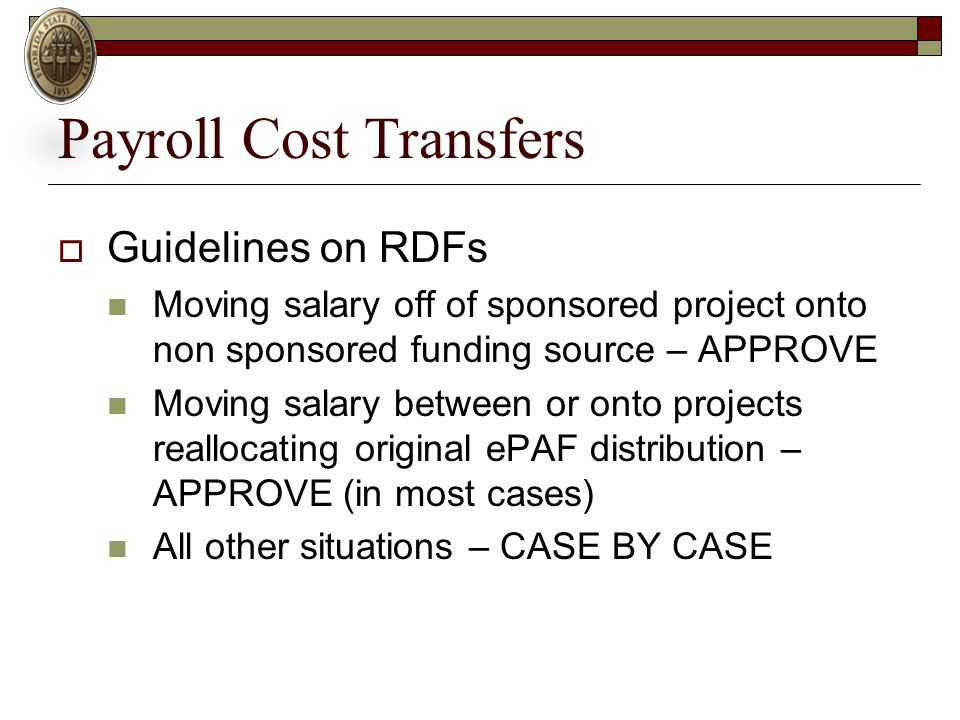 Payroll Cost Transfers  Guidelines on RDFs Moving salary off of sponsored project onto non sponsored funding source – APPROVE Moving salary between or onto projects reallocating original ePAF distribution – APPROVE (in most cases) All other situations – CASE BY CASE
