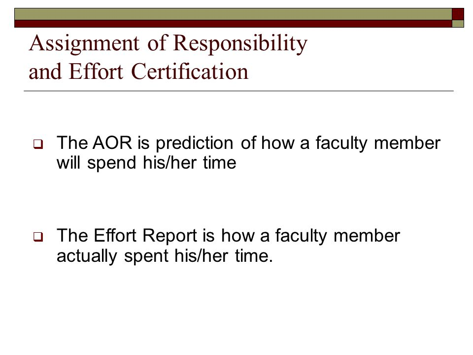 Assignment of Responsibility and Effort Certification  The AOR is prediction of how a faculty member will spend his/her time  The Effort Report is how a faculty member actually spent his/her time.