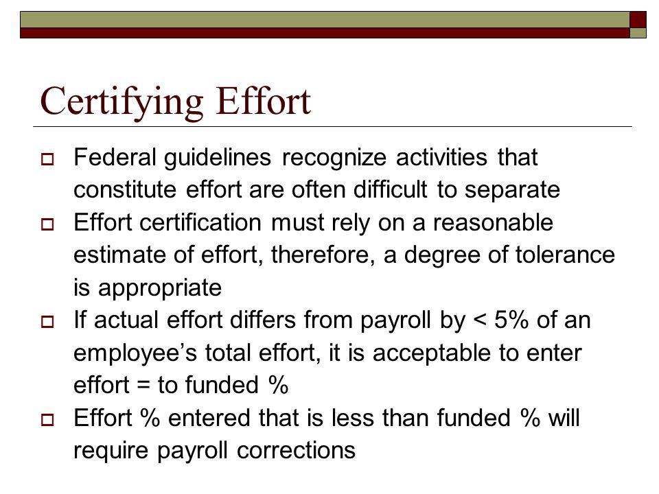 Certifying Effort  Federal guidelines recognize activities that constitute effort are often difficult to separate  Effort certification must rely on a reasonable estimate of effort, therefore, a degree of tolerance is appropriate  If actual effort differs from payroll by < 5% of an employee's total effort, it is acceptable to enter effort = to funded %  Effort % entered that is less than funded % will require payroll corrections
