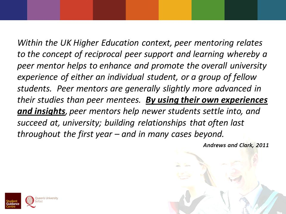 Within the UK Higher Education context, peer mentoring relates to the concept of reciprocal peer support and learning whereby a peer mentor helps to enhance and promote the overall university experience of either an individual student, or a group of fellow students.