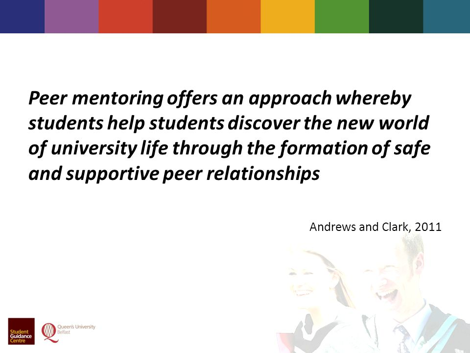 Peer mentoring offers an approach whereby students help students discover the new world of university life through the formation of safe and supportive peer relationships Andrews and Clark, 2011
