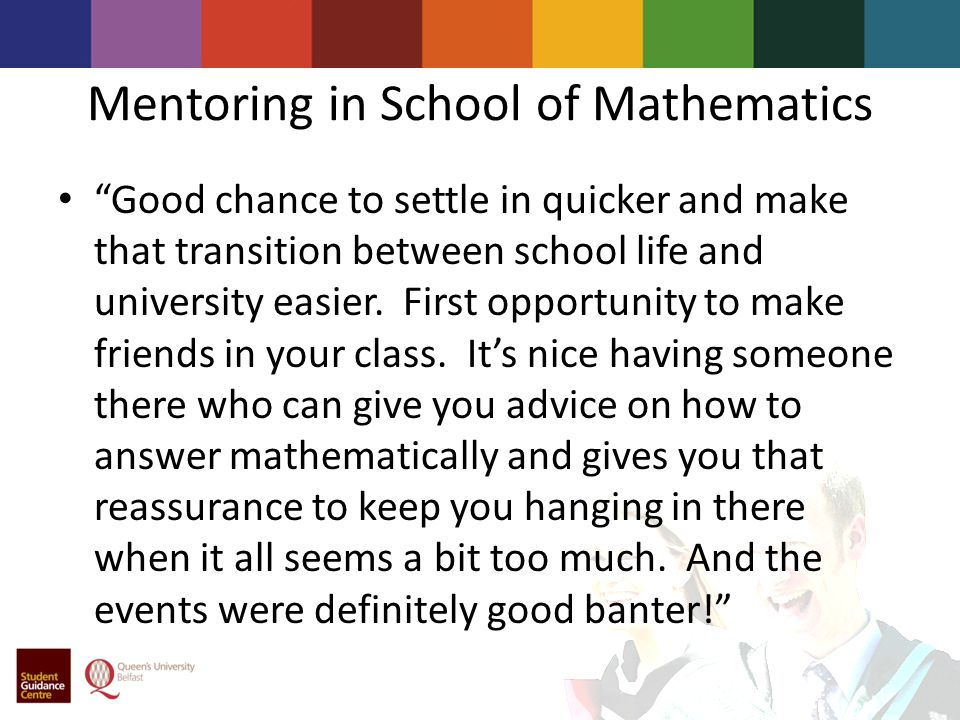 Mentoring in School of Mathematics Good chance to settle in quicker and make that transition between school life and university easier.