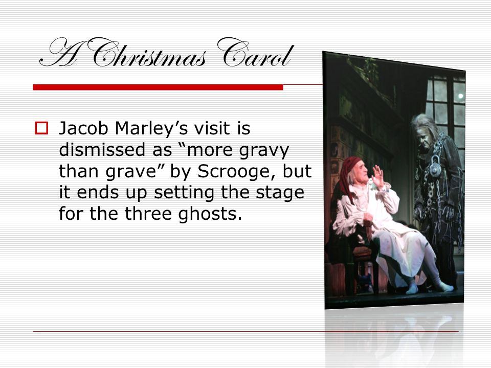 A Christmas Carol  Jacob Marley's visit is dismissed as more gravy than grave by Scrooge, but it ends up setting the stage for the three ghosts.