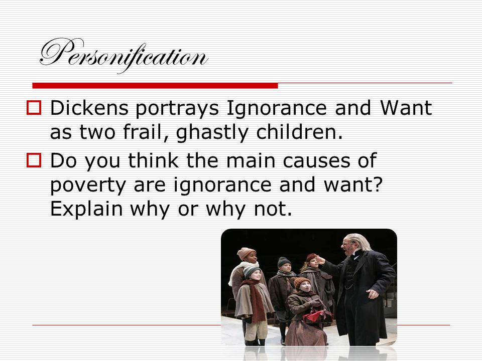 Personification  Dickens portrays Ignorance and Want as two frail, ghastly children.
