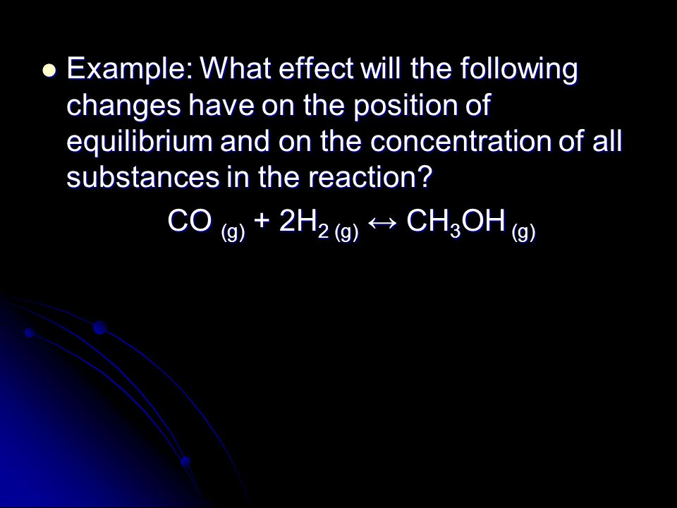 Example: What effect will the following changes have on the position of equilibrium and on the concentration of all substances in the reaction.