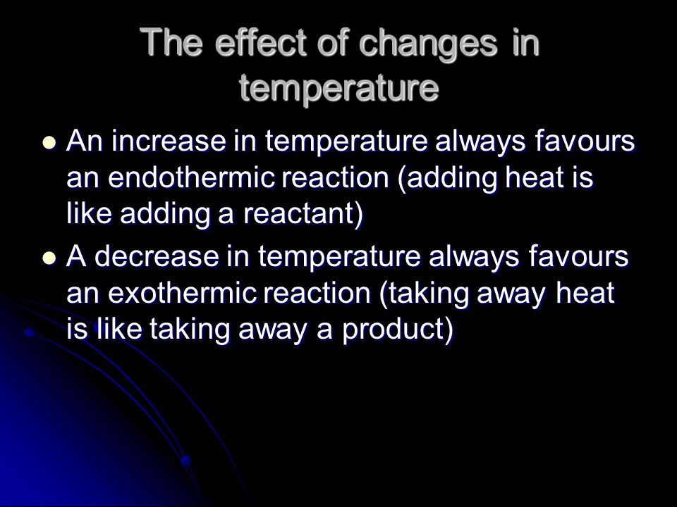 The effect of changes in temperature An increase in temperature always favours an endothermic reaction (adding heat is like adding a reactant) An increase in temperature always favours an endothermic reaction (adding heat is like adding a reactant) A decrease in temperature always favours an exothermic reaction (taking away heat is like taking away a product) A decrease in temperature always favours an exothermic reaction (taking away heat is like taking away a product)