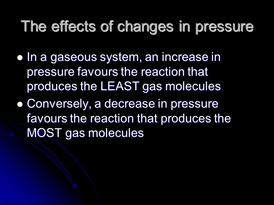 The effects of changes in pressure In a gaseous system, an increase in pressure favours the reaction that produces the LEAST gas molecules In a gaseous system, an increase in pressure favours the reaction that produces the LEAST gas molecules Conversely, a decrease in pressure favours the reaction that produces the MOST gas molecules Conversely, a decrease in pressure favours the reaction that produces the MOST gas molecules