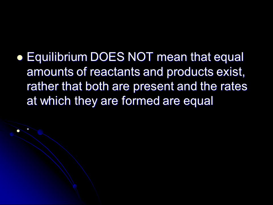 Equilibrium DOES NOT mean that equal amounts of reactants and products exist, rather that both are present and the rates at which they are formed are equal Equilibrium DOES NOT mean that equal amounts of reactants and products exist, rather that both are present and the rates at which they are formed are equal *