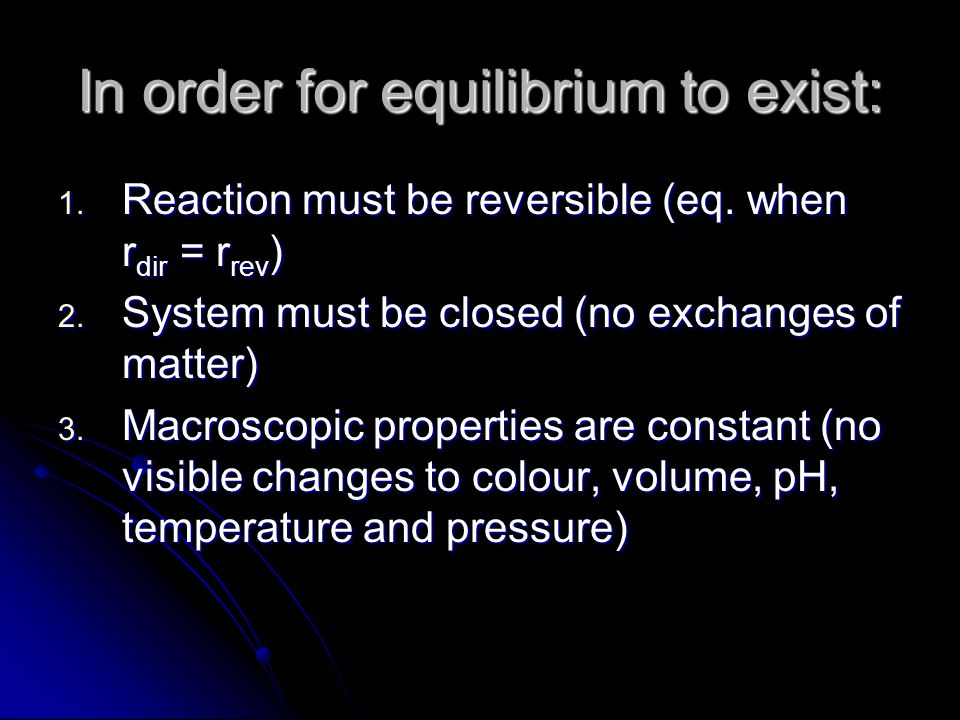 In order for equilibrium to exist: 1. Reaction must be reversible (eq.