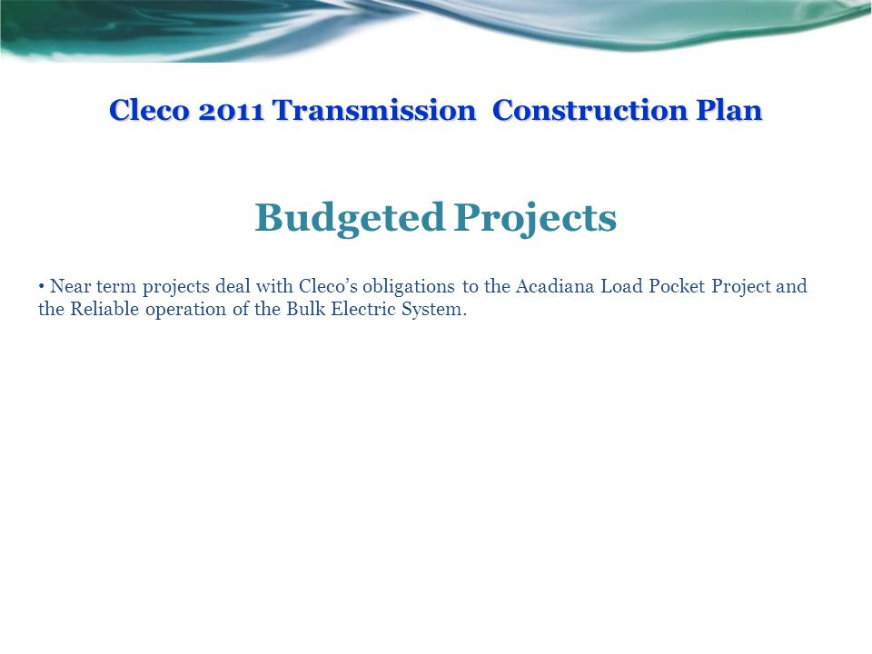Budgeted Projects Near term projects deal with Cleco's obligations to the Acadiana Load Pocket Project and the Reliable operation of the Bulk Electric System.