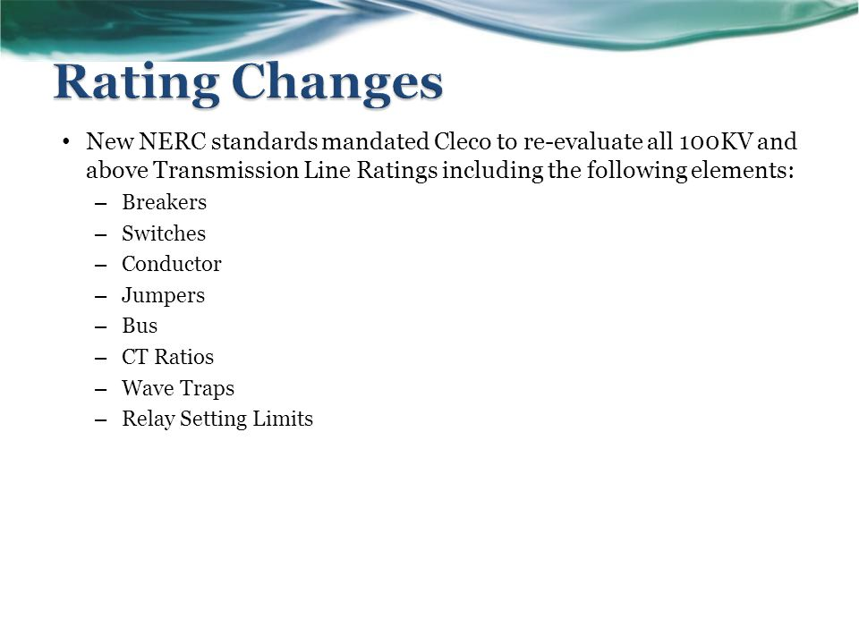 New NERC standards mandated Cleco to re-evaluate all 100KV and above Transmission Line Ratings including the following elements: – Breakers – Switches – Conductor – Jumpers – Bus – CT Ratios – Wave Traps – Relay Setting Limits
