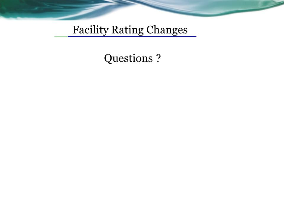 Facility Rating Changes Questions