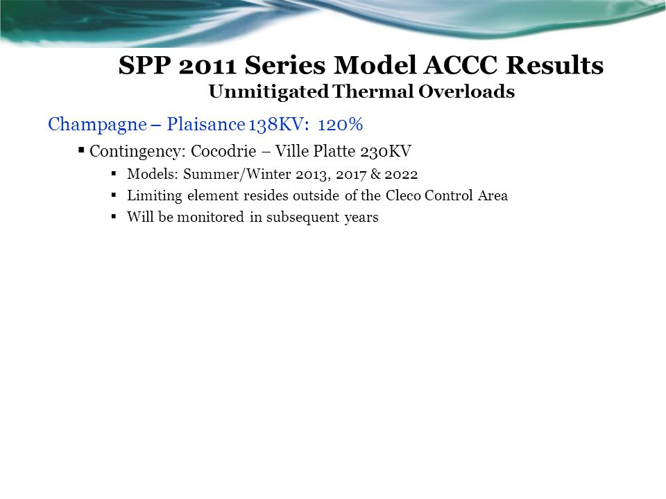 SPP 2011 Series Model ACCC Results Unmitigated Thermal Overloads Champagne – Plaisance 138KV: 120%  Contingency: Cocodrie – Ville Platte 230KV  Models: Summer/Winter 2013, 2017 & 2022  Limiting element resides outside of the Cleco Control Area  Will be monitored in subsequent years