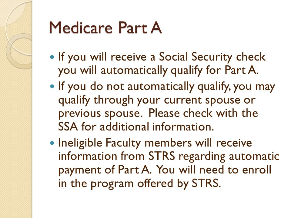 Medicare Part A If you will receive a Social Security check you will automatically qualify for Part A.