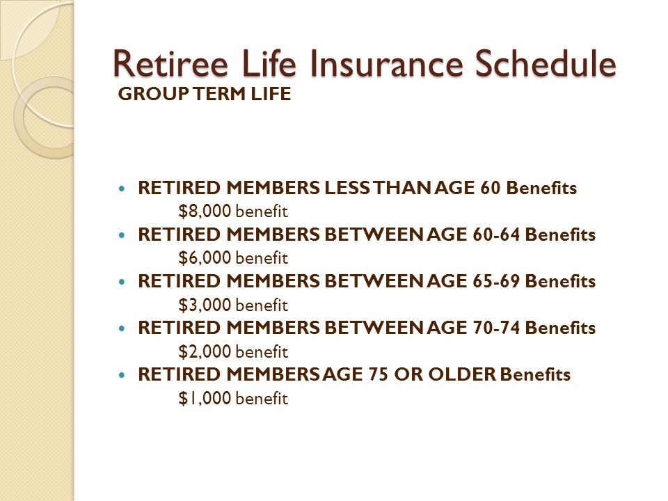 Retiree Life Insurance Schedule GROUP TERM LIFE RETIRED MEMBERS LESS THAN AGE 60 Benefits $8,000 benefit RETIRED MEMBERS BETWEEN AGE Benefits $6,000 benefit RETIRED MEMBERS BETWEEN AGE Benefits $3,000 benefit RETIRED MEMBERS BETWEEN AGE Benefits $2,000 benefit RETIRED MEMBERS AGE 75 OR OLDER Benefits $1,000 benefit