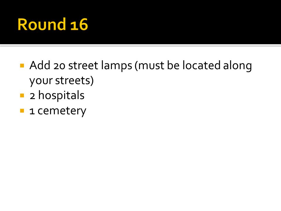  Add 20 street lamps (must be located along your streets)  2 hospitals  1 cemetery