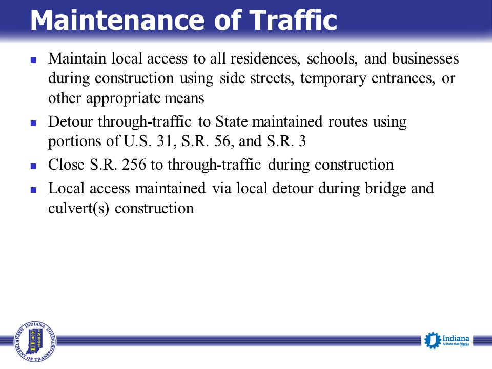 Maintenance of Traffic Maintain local access to all residences, schools, and businesses during construction using side streets, temporary entrances, or other appropriate means Detour through-traffic to State maintained routes using portions of U.S.