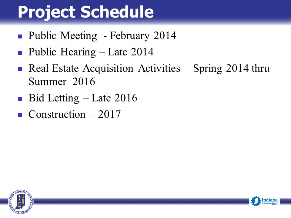 Project Schedule Public Meeting - February 2014 Public Hearing – Late 2014 Real Estate Acquisition Activities – Spring 2014 thru Summer 2016 Bid Letting – Late 2016 Construction – 2017