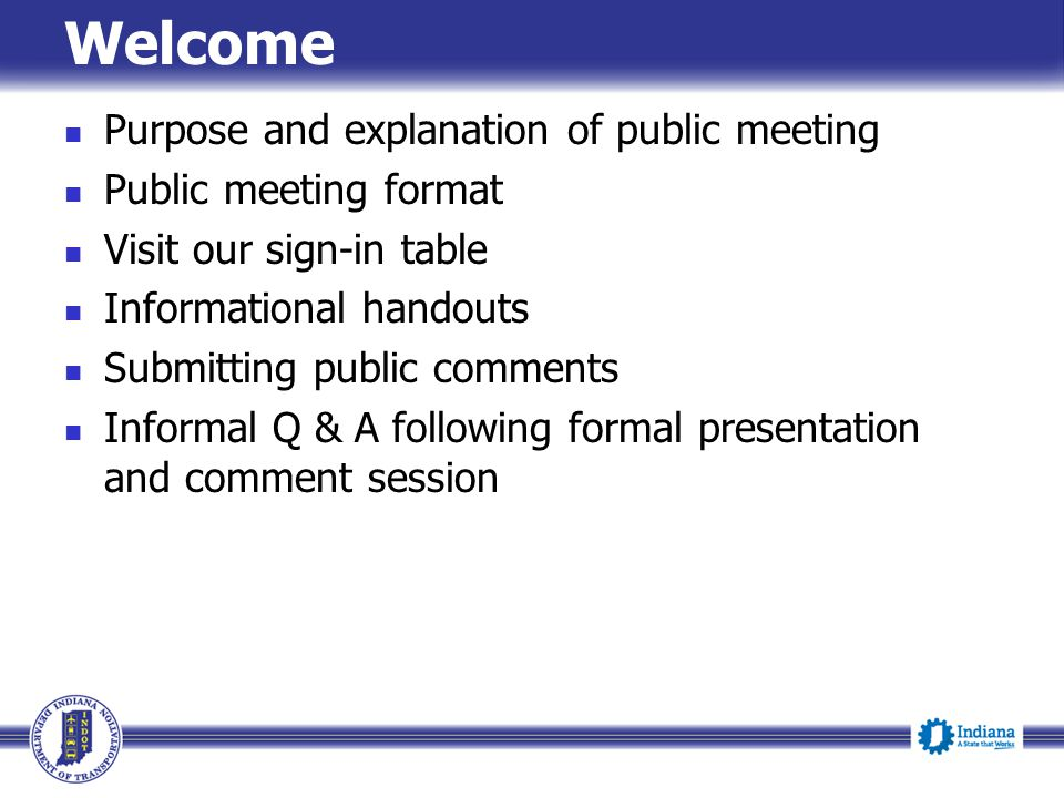 Welcome Purpose and explanation of public meeting Public meeting format Visit our sign-in table Informational handouts Submitting public comments Informal Q & A following formal presentation and comment session