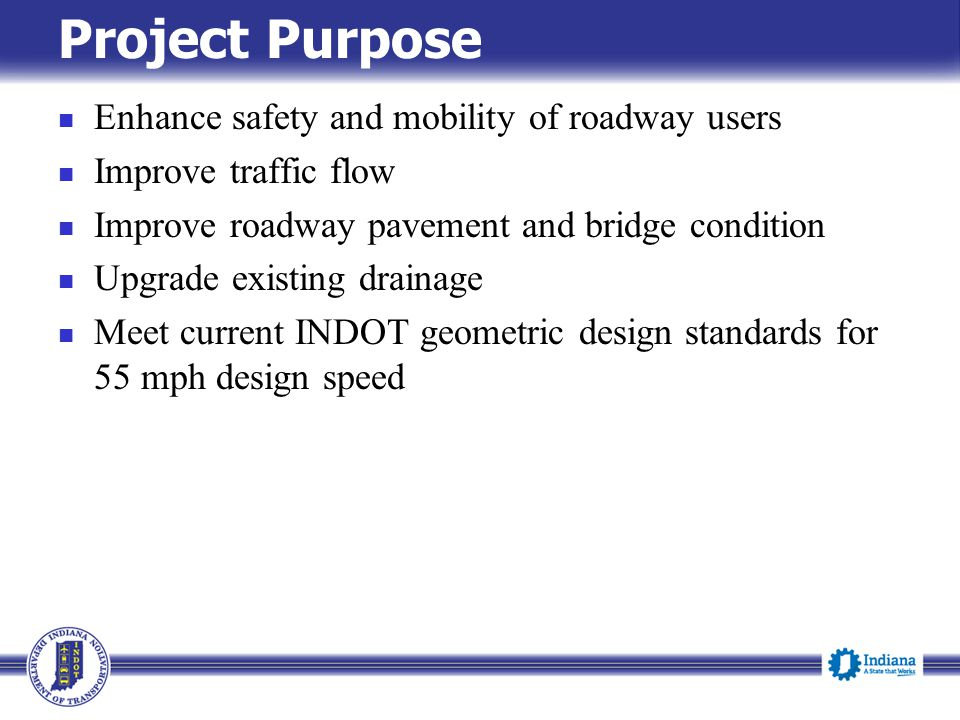 Project Purpose Enhance safety and mobility of roadway users Improve traffic flow Improve roadway pavement and bridge condition Upgrade existing drainage Meet current INDOT geometric design standards for 55 mph design speed