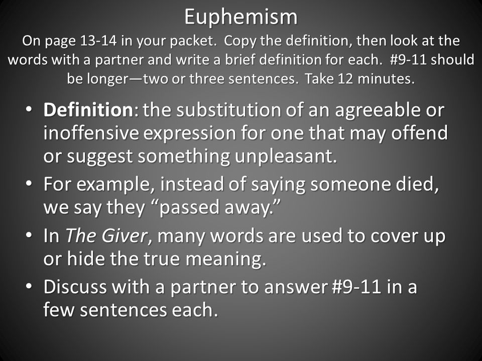 the giver euthanasia and euphemisim Examples & meanings of euphemisms euphemism: 1 the substitution of a mild, indirect, or vague expression for one thought to be offensive, harsh, or blunt2 the expression so substituted: to pass away is a euphemism for to die.