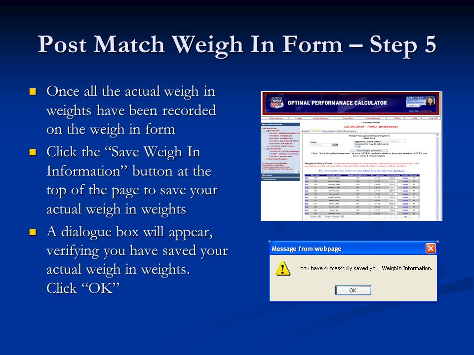 Post Match Weigh In Form – Step 5 Once all the actual weigh in weights have been recorded on the weigh in form Once all the actual weigh in weights have been recorded on the weigh in form Click the Save Weigh In Information button at the top of the page to save your actual weigh in weights Click the Save Weigh In Information button at the top of the page to save your actual weigh in weights A dialogue box will appear, verifying you have saved your actual weigh in weights.