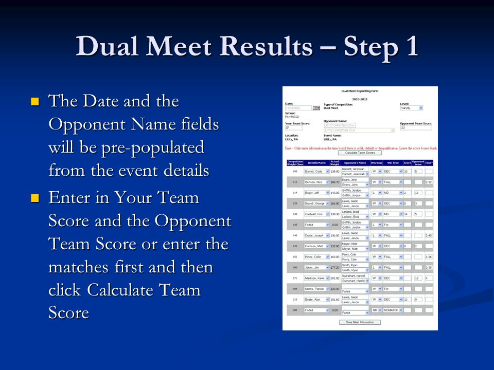 Dual Meet Results – Step 1 The Date and the Opponent Name fields will be pre-populated from the event details The Date and the Opponent Name fields will be pre-populated from the event details Enter in Your Team Score and the Opponent Team Score or enter the matches first and then click Calculate Team Score Enter in Your Team Score and the Opponent Team Score or enter the matches first and then click Calculate Team Score