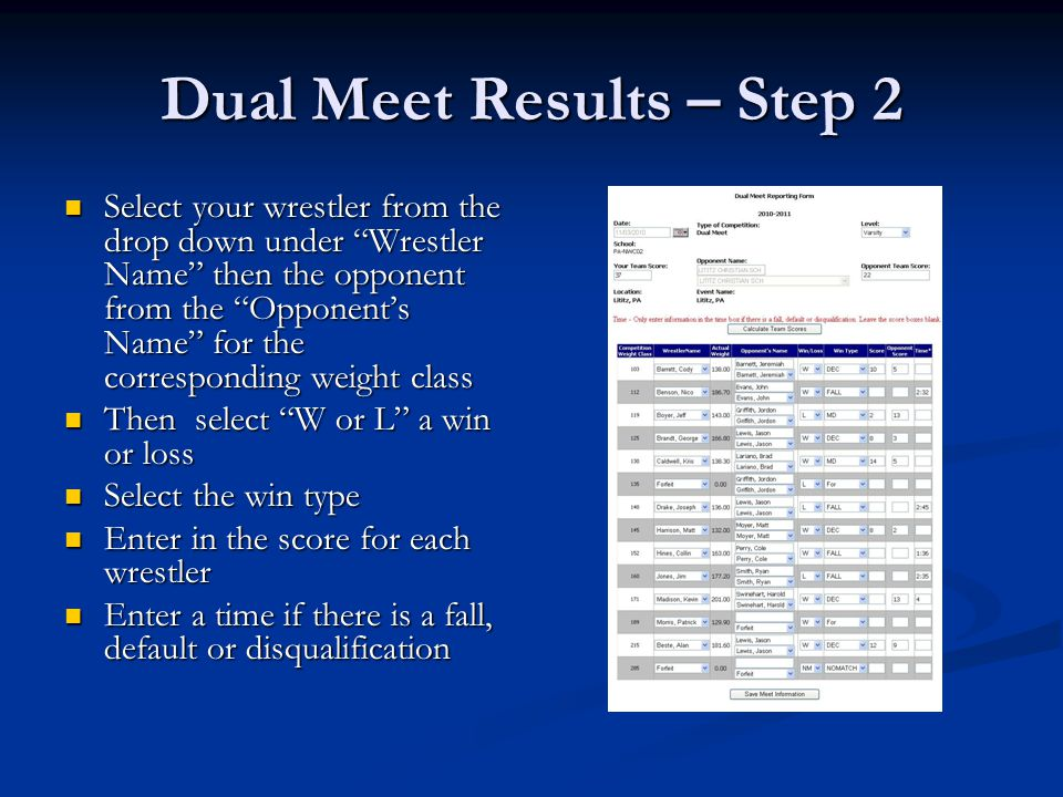 Dual Meet Results – Step 2 Select your wrestler from the drop down under Wrestler Name then the opponent from the Opponent's Name for the corresponding weight class Select your wrestler from the drop down under Wrestler Name then the opponent from the Opponent's Name for the corresponding weight class Then select W or L a win or loss Then select W or L a win or loss Select the win type Select the win type Enter in the score for each wrestler Enter in the score for each wrestler Enter a time if there is a fall, default or disqualification Enter a time if there is a fall, default or disqualification