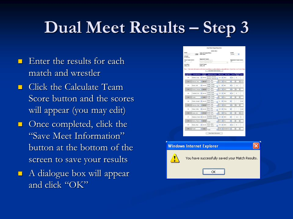 Dual Meet Results – Step 3 Enter the results for each match and wrestler Enter the results for each match and wrestler Click the Calculate Team Score button and the scores will appear (you may edit) Click the Calculate Team Score button and the scores will appear (you may edit) Once completed, click the Save Meet Information button at the bottom of the screen to save your results Once completed, click the Save Meet Information button at the bottom of the screen to save your results A dialogue box will appear and click OK A dialogue box will appear and click OK