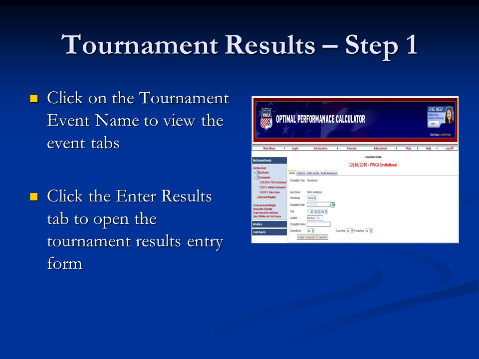 Tournament Results – Step 1 Click on the Tournament Event Name to view the event tabs Click on the Tournament Event Name to view the event tabs Click the Enter Results tab to open the tournament results entry form Click the Enter Results tab to open the tournament results entry form