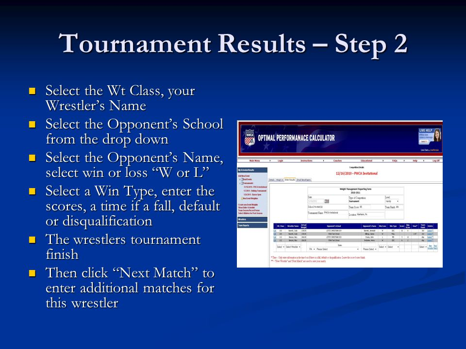 Tournament Results – Step 2 Select the Wt Class, your Wrestler's Name Select the Wt Class, your Wrestler's Name Select the Opponent's School from the drop down Select the Opponent's School from the drop down Select the Opponent's Name, select win or loss W or L Select the Opponent's Name, select win or loss W or L Select a Win Type, enter the scores, a time if a fall, default or disqualification Select a Win Type, enter the scores, a time if a fall, default or disqualification The wrestlers tournament finish The wrestlers tournament finish Then click Next Match to enter additional matches for this wrestler Then click Next Match to enter additional matches for this wrestler