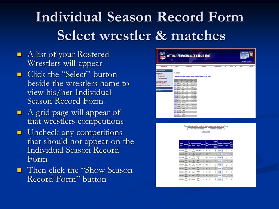 Individual Season Record Form Select wrestler & matches A list of your Rostered Wrestlers will appear A list of your Rostered Wrestlers will appear Click the Select button beside the wrestlers name to view his/her Individual Season Record Form Click the Select button beside the wrestlers name to view his/her Individual Season Record Form A grid page will appear of that wrestlers competitions A grid page will appear of that wrestlers competitions Uncheck any competitions that should not appear on the Individual Season Record Form Uncheck any competitions that should not appear on the Individual Season Record Form Then click the Show Season Record Form button Then click the Show Season Record Form button